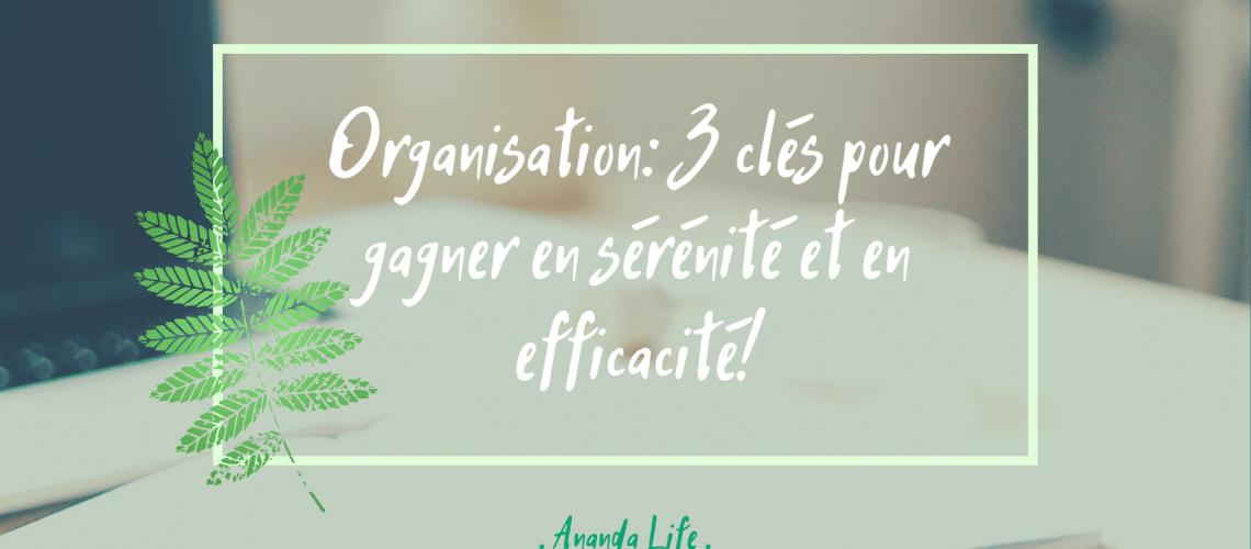 Organisation : 3 clés pour gagner en sérénité et en efficacité !